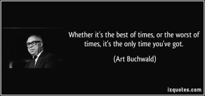 quote-whether-it-s-the-best-of-times-or-the-worst-of-times-it-s-the-only-time-you-ve-got-art-buchwald-325432